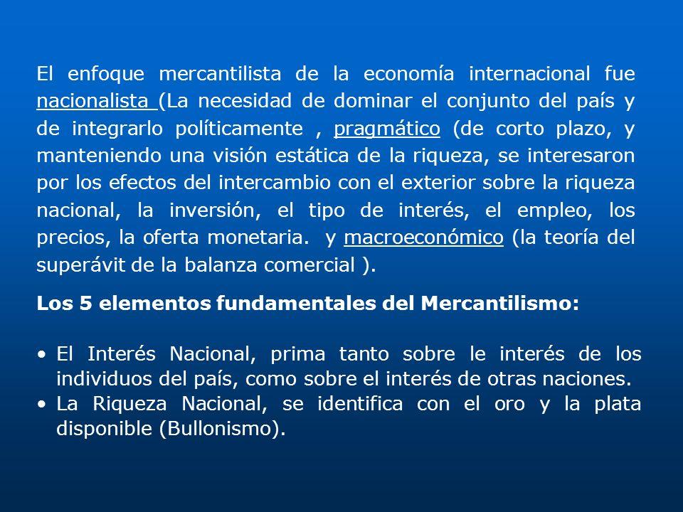 El enfoque mercantilista de la economía internacional fue nacionalista (La necesidad de dominar el conjunto del país y de integrarlo políticamente , pragmático (de corto plazo, y manteniendo una visión estática de la riqueza, se interesaron por los efectos del intercambio con el exterior sobre la riqueza nacional, la inversión, el tipo de interés, el empleo, los precios, la oferta monetaria. y macroeconómico (la teoría del superávit de la balanza comercial ).