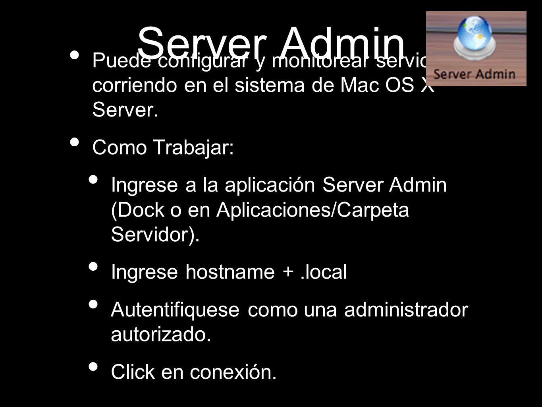 Server Admin Puede configurar y monitorear servicios corriendo en el sistema de Mac OS X Server. Como Trabajar: