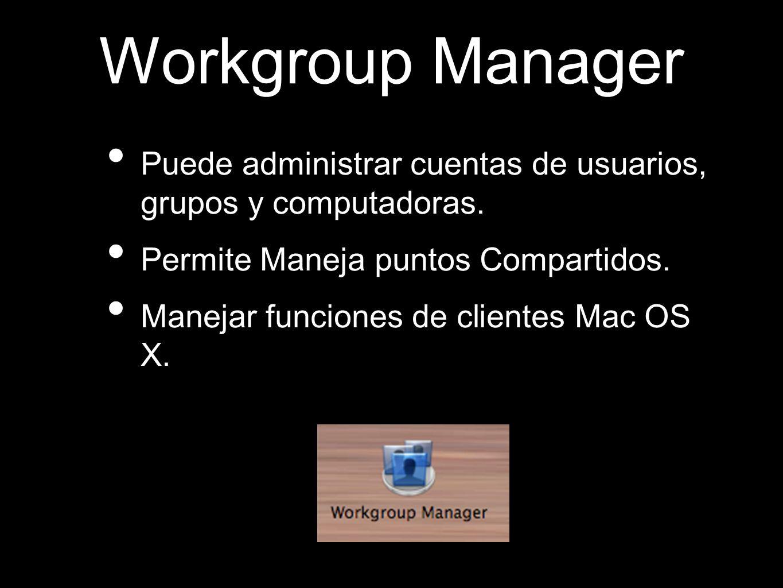 Workgroup Manager Puede administrar cuentas de usuarios, grupos y computadoras. Permite Maneja puntos Compartidos.