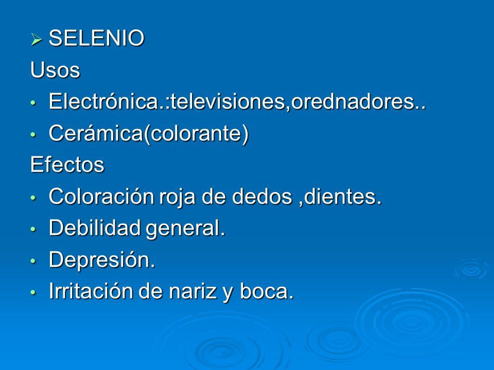 SELENIOUsos. Electrónica.:televisiones,orednadores.. Cerámica(colorante) Efectos. Coloración roja de dedos ,dientes.