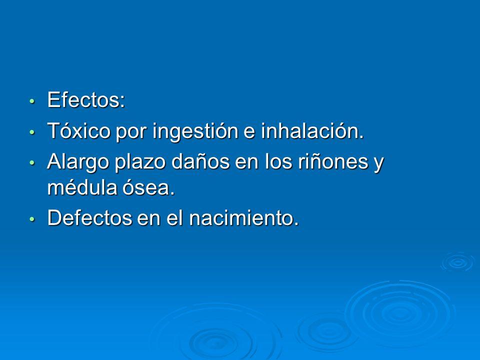 Efectos:Tóxico por ingestión e inhalación.Alargo plazo daños en los riñones y médula ósea.