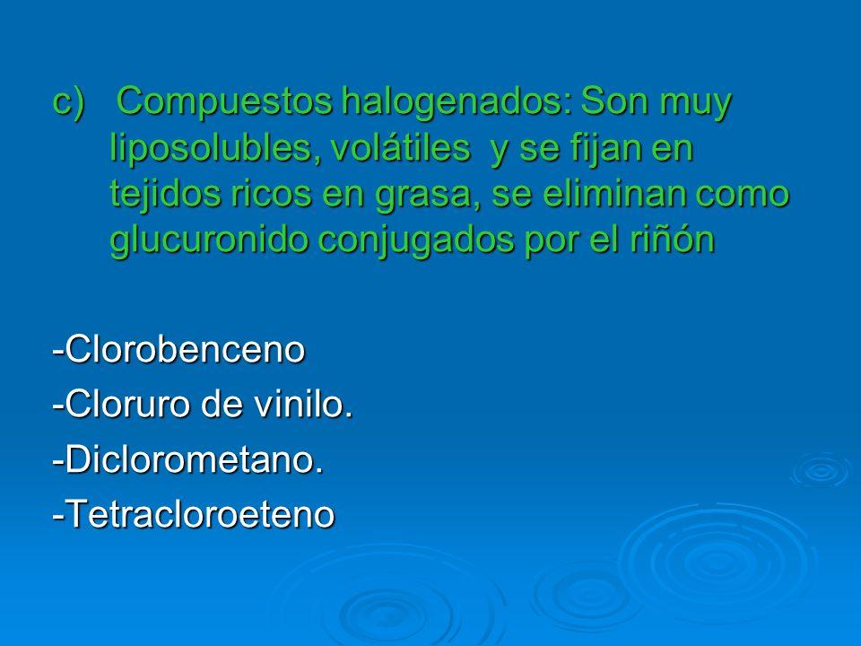 c) Compuestos halogenados: Son muy liposolubles, volátiles y se fijan en tejidos ricos en grasa, se eliminan como glucuronido conjugados por el riñón