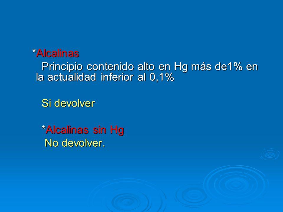 *Alcalinas Principio contenido alto en Hg más de1% en la actualidad inferior al 0,1% Si devolver. *Alcalinas sin Hg.