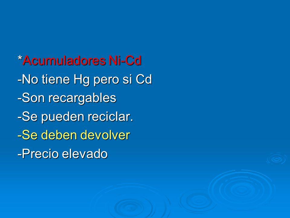*Acumuladores Ni-Cd-No tiene Hg pero si Cd. -Son recargables. -Se pueden reciclar. -Se deben devolver.