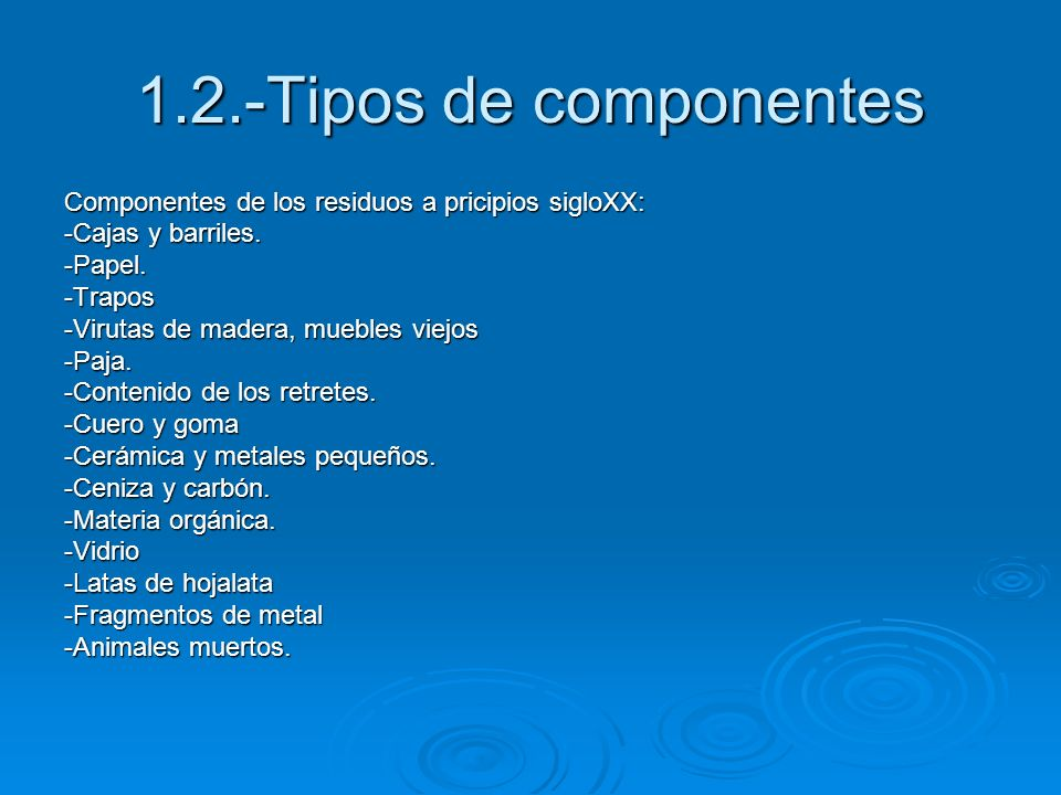 1.2.-Tipos de componentesComponentes de los residuos a pricipios sigloXX: -Cajas y barriles. -Papel.