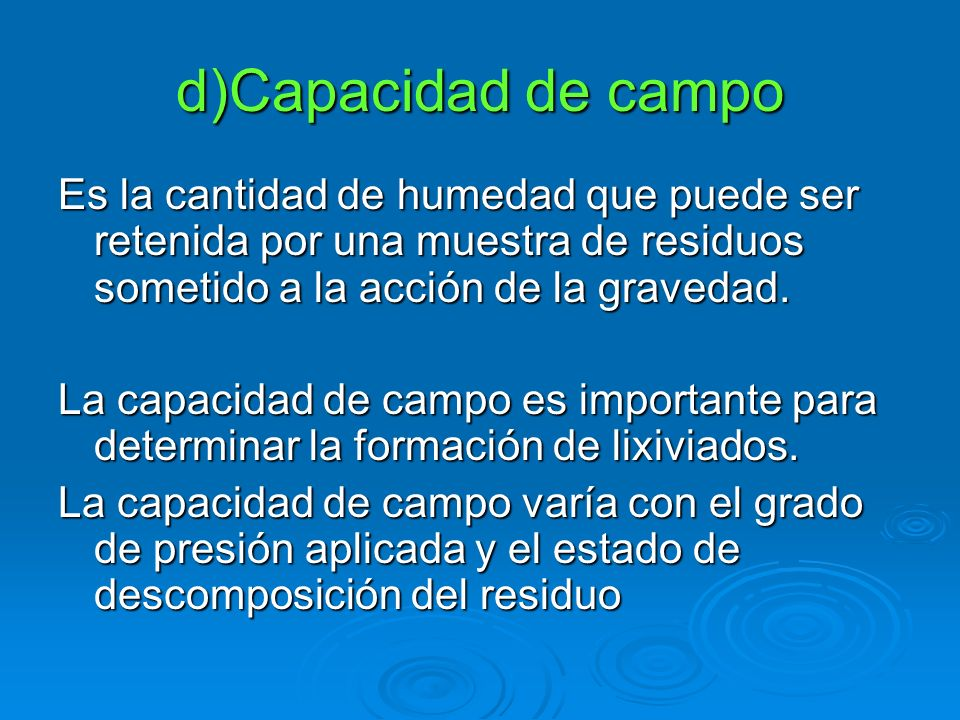 d)Capacidad de campoEs la cantidad de humedad que puede ser retenida por una muestra de residuos sometido a la acción de la gravedad.