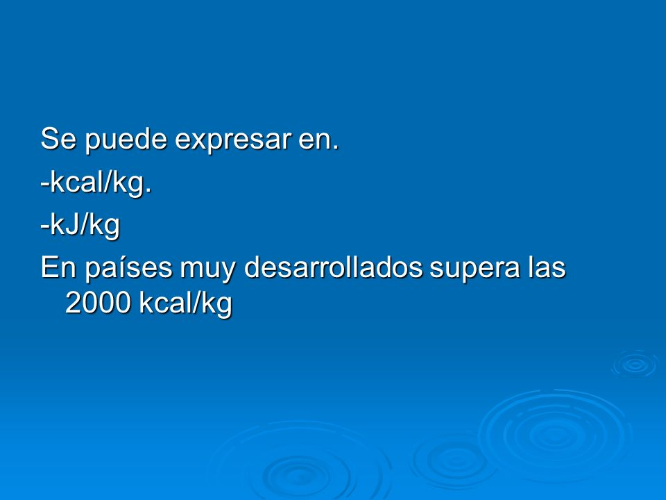 Se puede expresar en. -kcal/kg. -kJ/kg En países muy desarrollados supera las 2000 kcal/kg