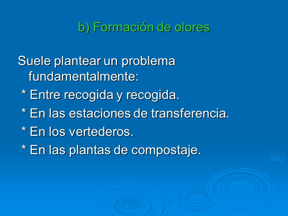 b) Formación de olores Suele plantear un problema fundamentalmente: * Entre recogida y recogida. * En las estaciones de transferencia.