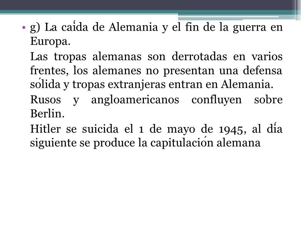 g) La caída de Alemania y el fin de la guerra en Europa.