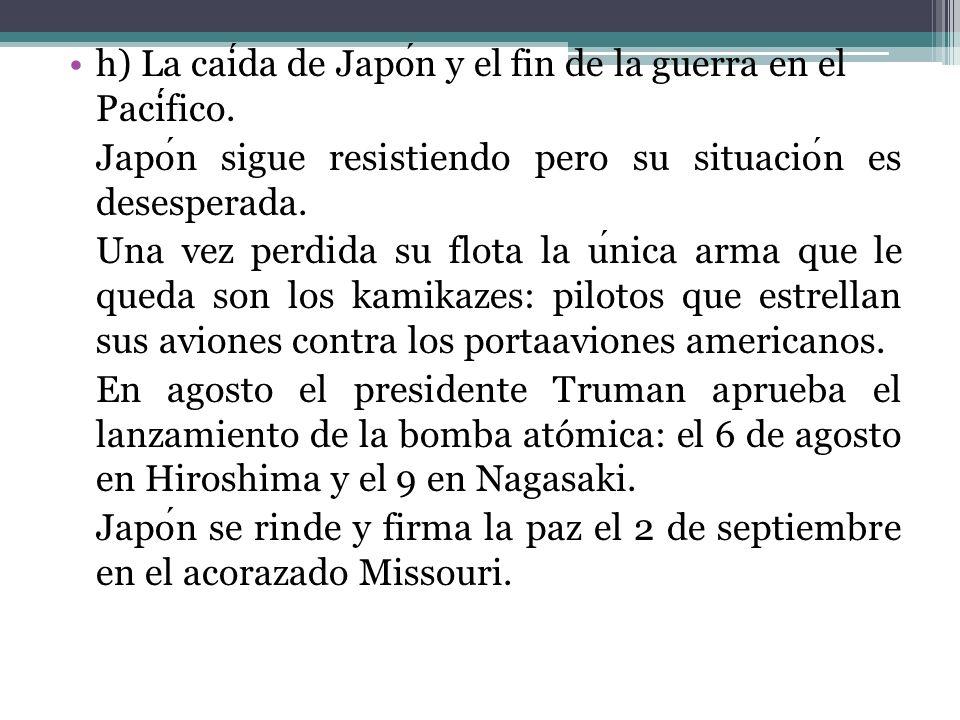 h) La caída de Japón y el fin de la guerra en el Pacífico.