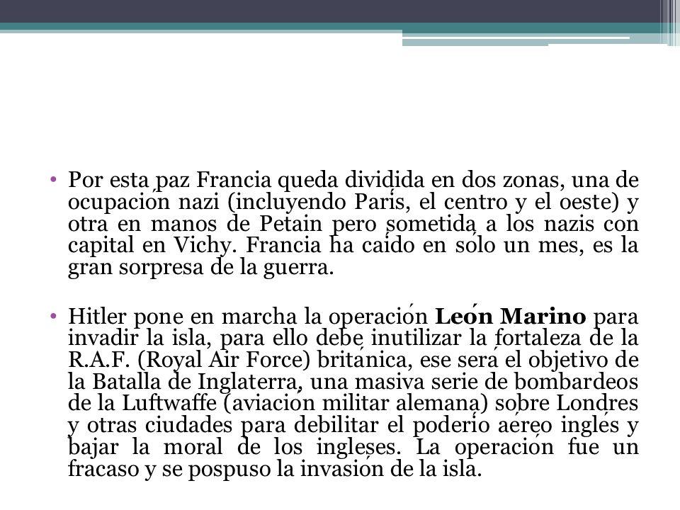 Por esta paz Francia queda dividida en dos zonas, una de ocupación nazi (incluyendo París, el centro y el oeste) y otra en manos de Petain pero sometida a los nazis con capital en Vichy. Francia ha caído en sólo un mes, es la gran sorpresa de la guerra.