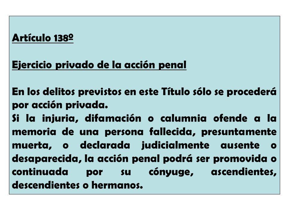 Artículo 138º Ejercicio privado de la acción penal. En los delitos previstos en este Título sólo se procederá por acción privada.