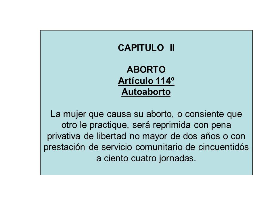 CAPITULO II ABORTO Artículo 114º Autoaborto La mujer que causa su aborto, o consiente que otro le practique, será reprimida con pena privativa de libertad no mayor de dos años o con prestación de servicio comunitario de cincuentidós a ciento cuatro jornadas.