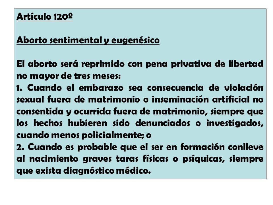 Artículo 120º Aborto sentimental y eugenésico. El aborto será reprimido con pena privativa de libertad no mayor de tres meses: