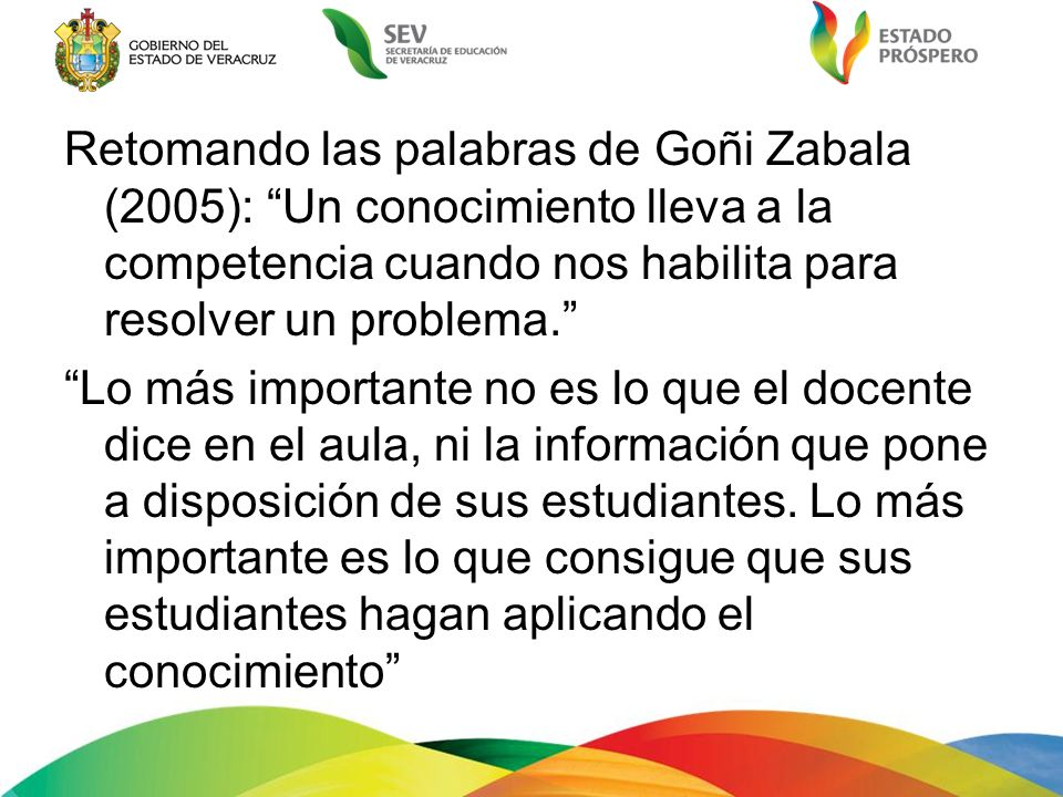 Retomando las palabras de Goñi Zabala (2005): Un conocimiento lleva a la competencia cuando nos habilita para resolver un problema. Lo más importante no es lo que el docente dice en el aula, ni la información que pone a disposición de sus estudiantes.