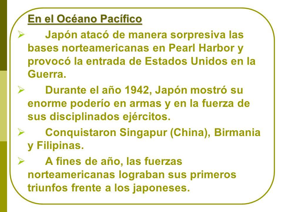 En el Océano Pacífico Japón atacó de manera sorpresiva las bases norteamericanas en Pearl Harbor y provocó la entrada de Estados Unidos en la Guerra.