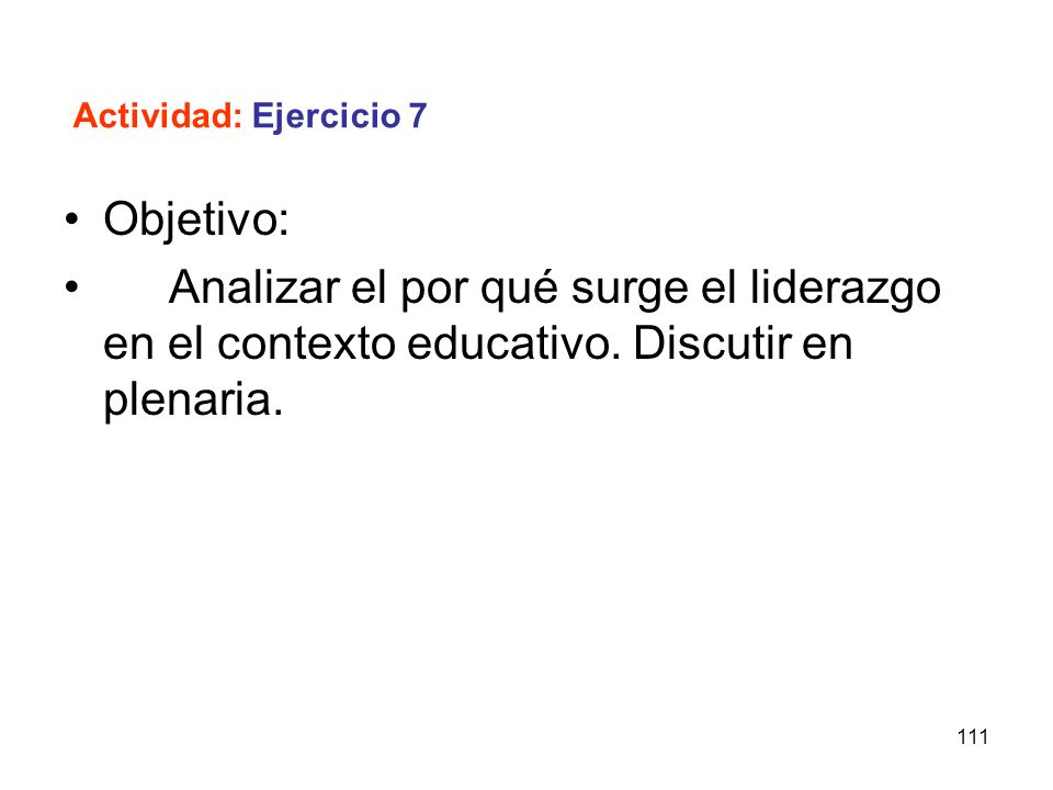 Actividad: Ejercicio 7Objetivo: Analizar el por qué surge el liderazgo en el contexto educativo.