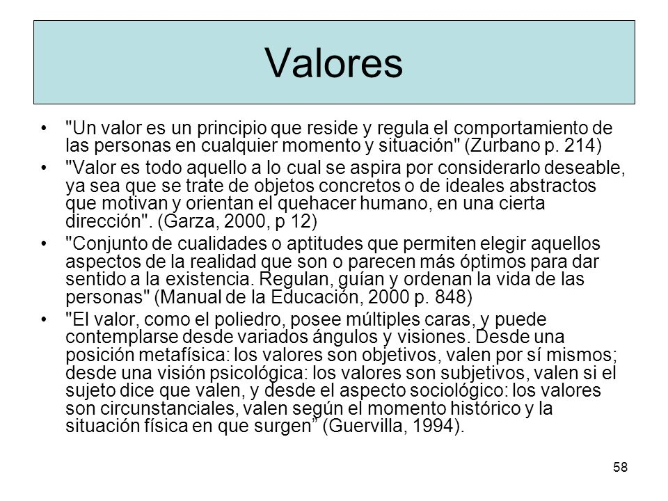 Valores Un valor es un principio que reside y regula el comportamiento de las personas en cualquier momento y situación (Zurbano p. 214)