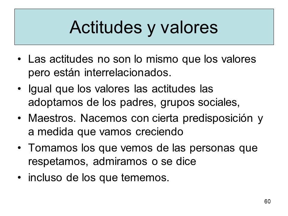 Actitudes y valores Las actitudes no son lo mismo que los valores pero están interrelacionados.