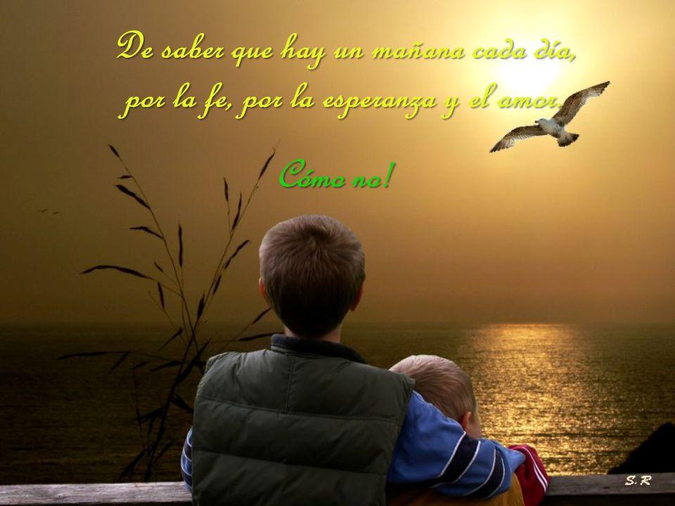 De saber que hay un mañana cada día, por la fe, por la esperanza y el amor.