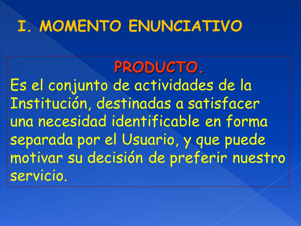 I. MOMENTO ENUNCIATIVO PRODUCTO. Es el conjunto de actividades de la. Institución, destinadas a satisfacer.
