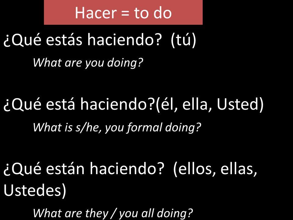 Hacer = to do ¿Qué estás haciendo (tú) What are you doing ¿Qué está haciendo (él, ella, Usted)