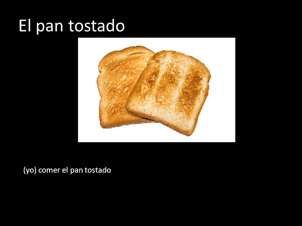 El pan tostado (yo) comer el pan tostado