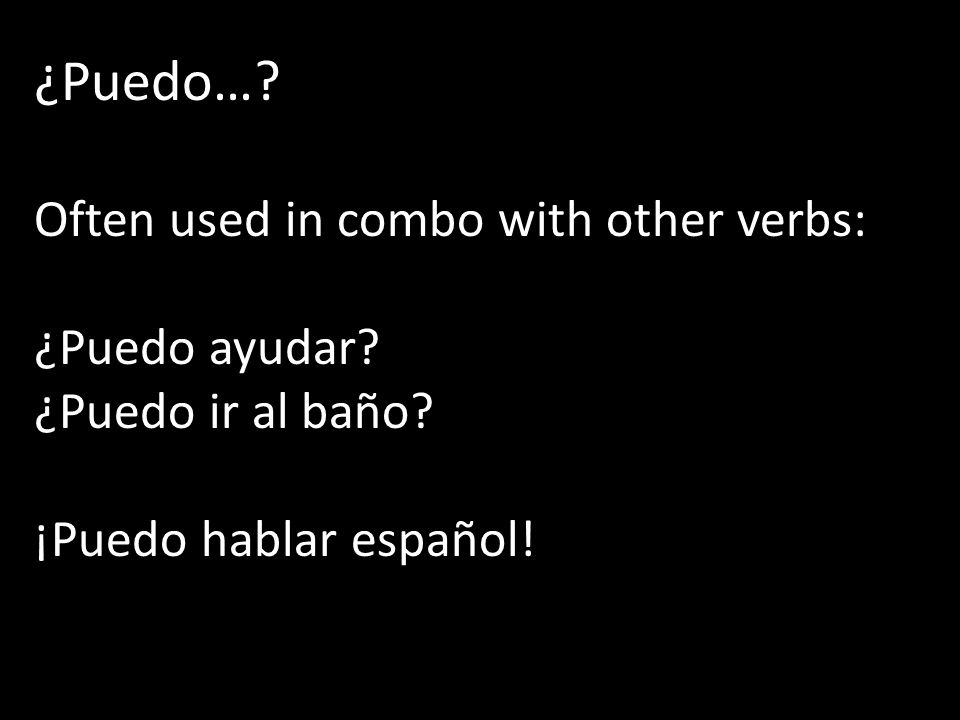 ¿Puedo… Often used in combo with other verbs: ¿Puedo ayudar
