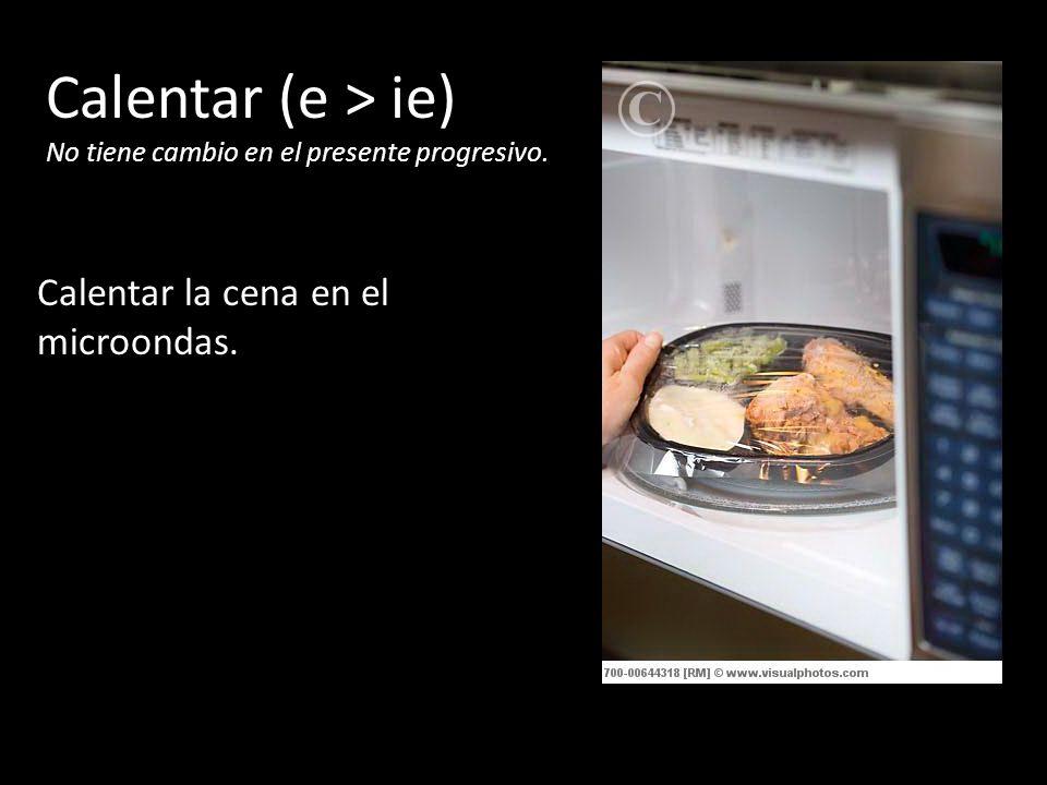 Calentar (e > ie) Calentar la cena en el microondas.