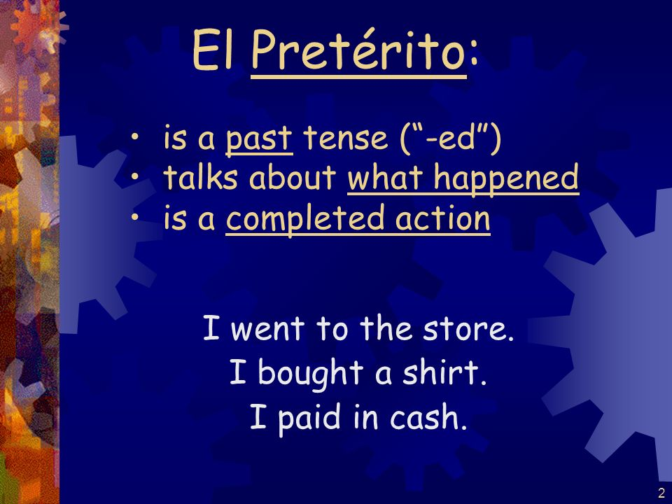 El Pretérito: is a past tense ( -ed ) talks about what happened