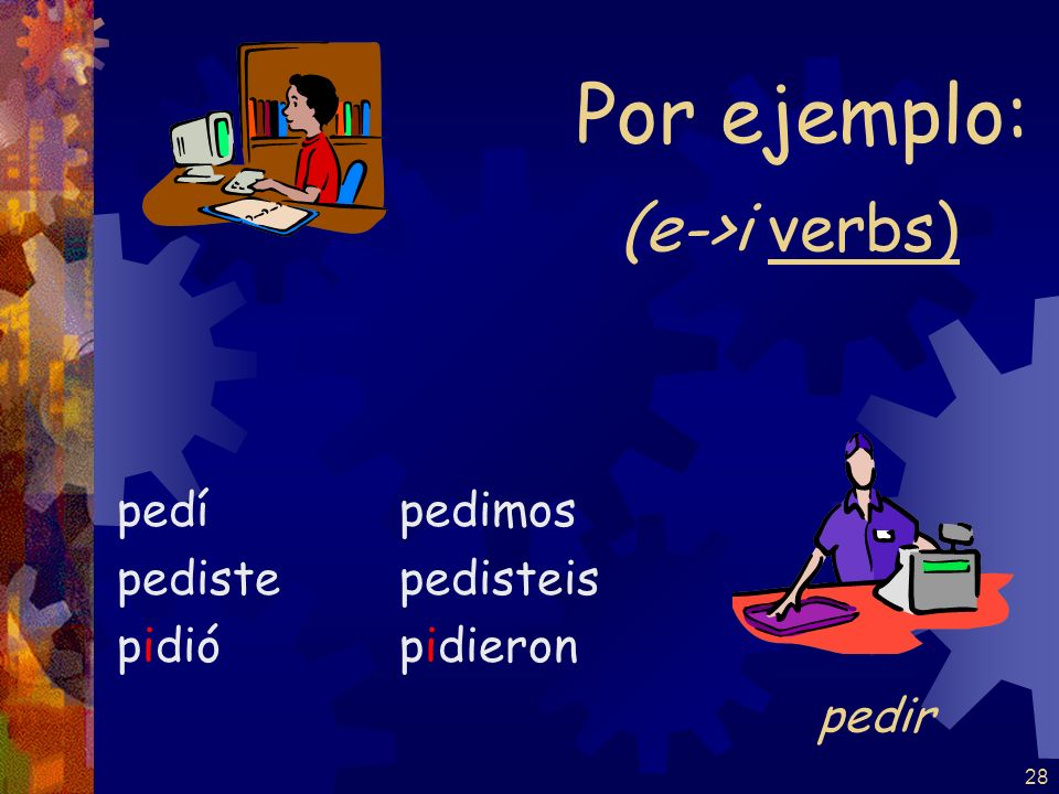 Por ejemplo: (e->i verbs) pedí pediste pidió pedimos pedisteis