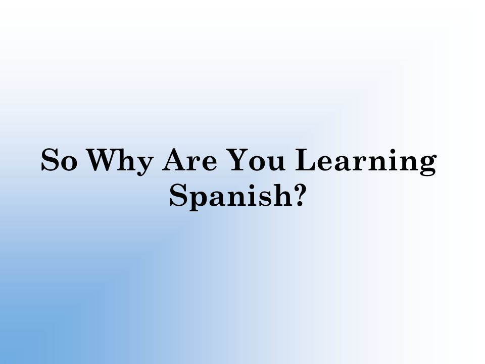 So Why Are You Learning Spanish