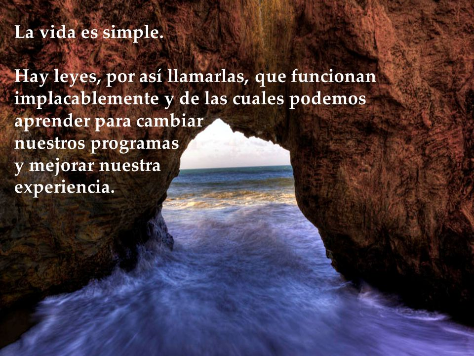 La vida es simple. Hay leyes, por así llamarlas, que funcionan implacablemente y de las cuales podemos.