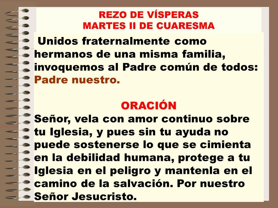 REZO DE VÍSPERASMARTES II DE CUARESMA. Unidos fraternalmente como hermanos de una misma familia, invoquemos al Padre común de todos: