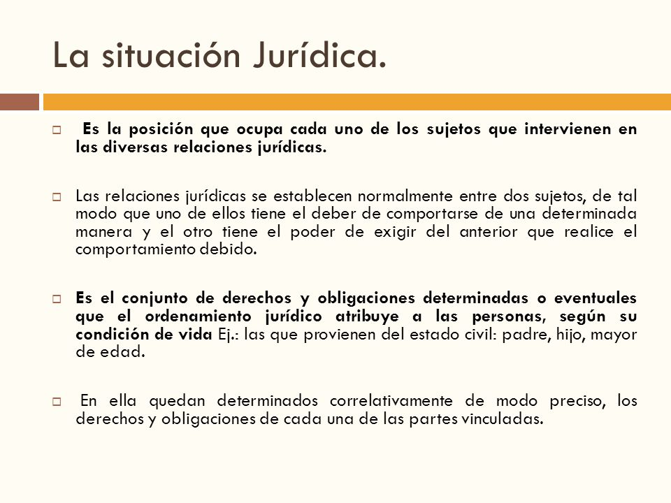 La situación Jurídica. Es la posición que ocupa cada uno de los sujetos que intervienen en las diversas relaciones jurídicas.