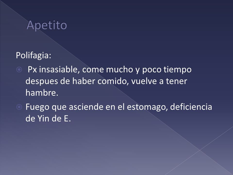 ApetitoPolifagia: Px insasiable, come mucho y poco tiempo despues de haber comido, vuelve a tener hambre.