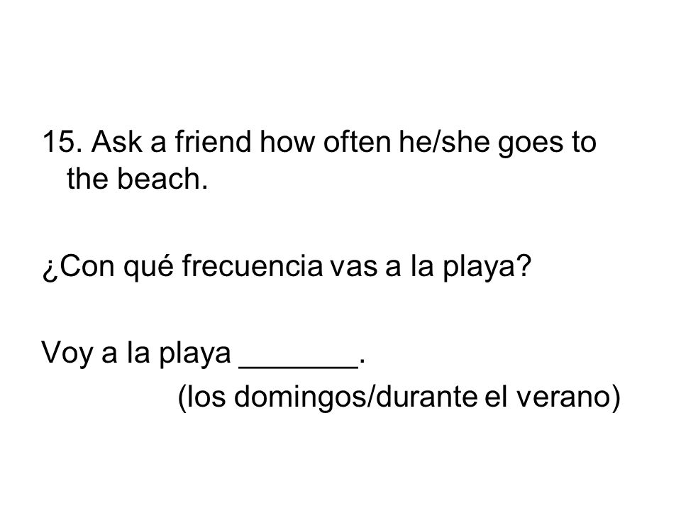 15. Ask a friend how often he/she goes to the beach.
