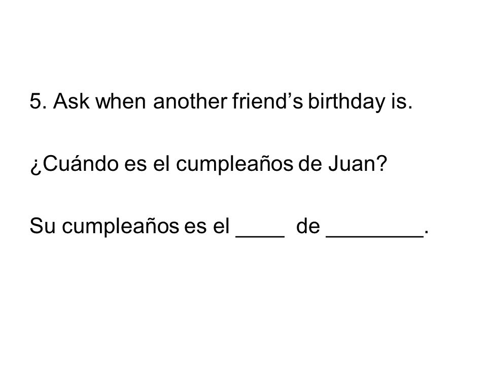 5. Ask when another friend's birthday is.