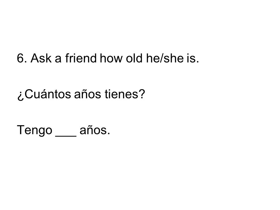 6. Ask a friend how old he/she is.