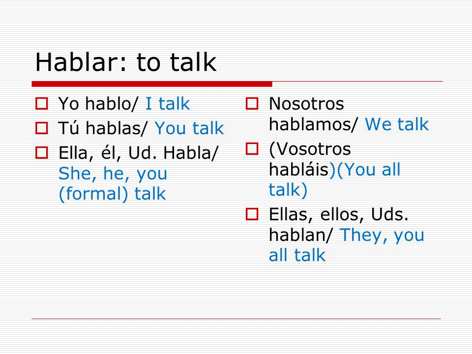 Hablar: to talk Yo hablo/ I talk Tú hablas/ You talk