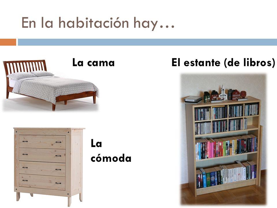 En la habitación hay… La cama El estante (de libros) La cómoda