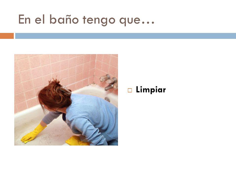 En el baño tengo que… Limpiar
