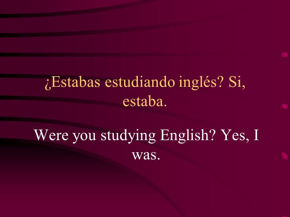 ¿Estabas estudiando inglés Si, estaba.