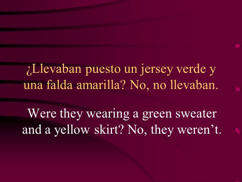 ¿Llevaban puesto un jersey verde y una falda amarilla No, no llevaban.