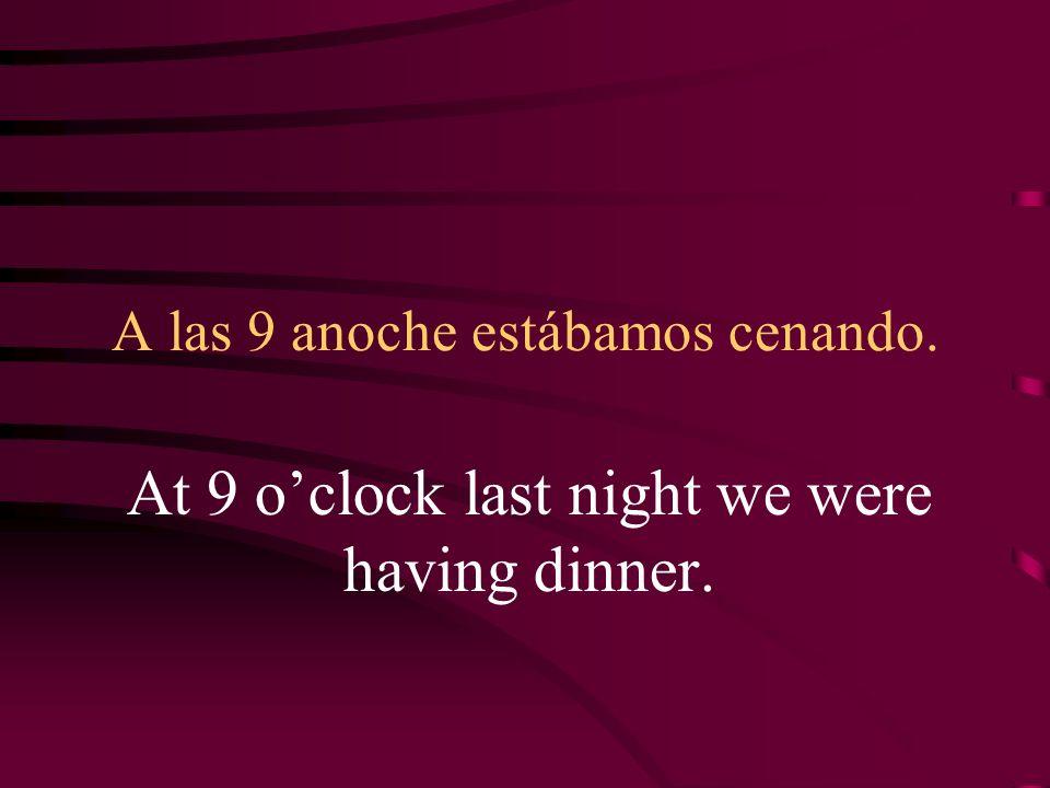A las 9 anoche estábamos cenando.