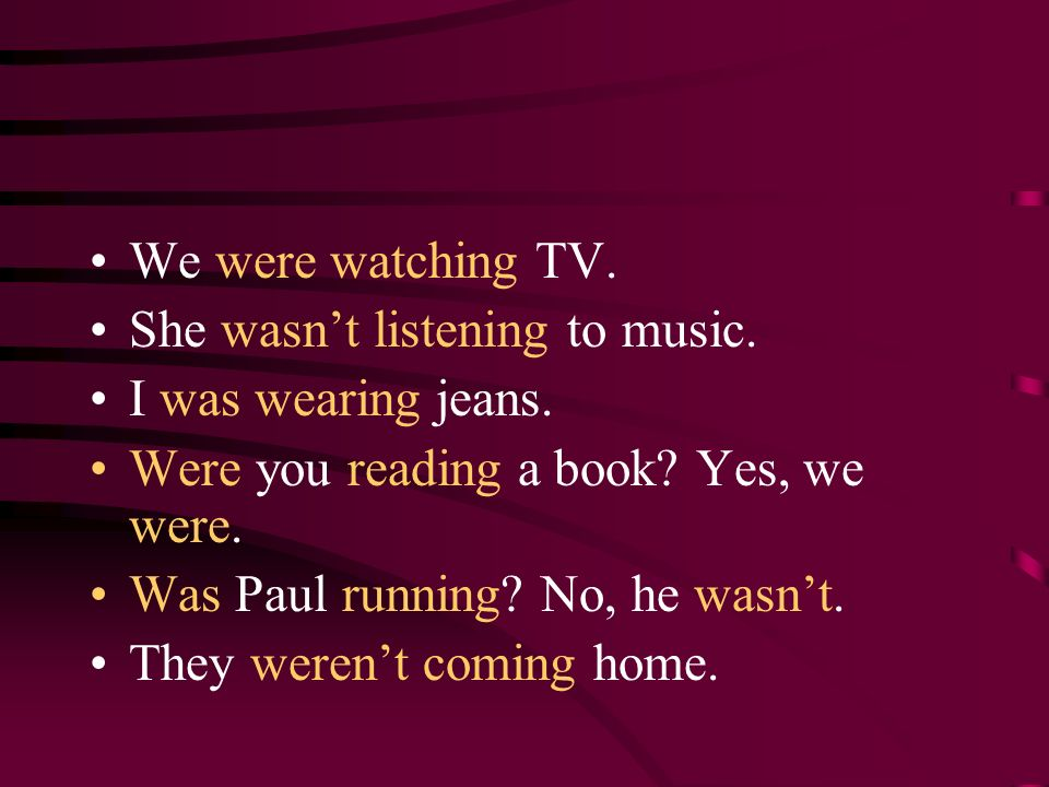 We were watching TV. She wasn't listening to music. I was wearing jeans. Were you reading a book Yes, we were.