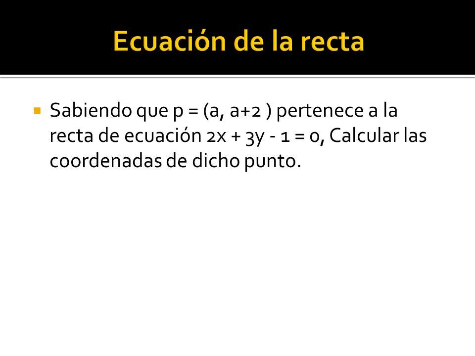 Ecuación de la recta Sabiendo que p = (a, a+2 ) pertenece a la recta de ecuación 2x + 3y - 1 = 0, Calcular las coordenadas de dicho punto.