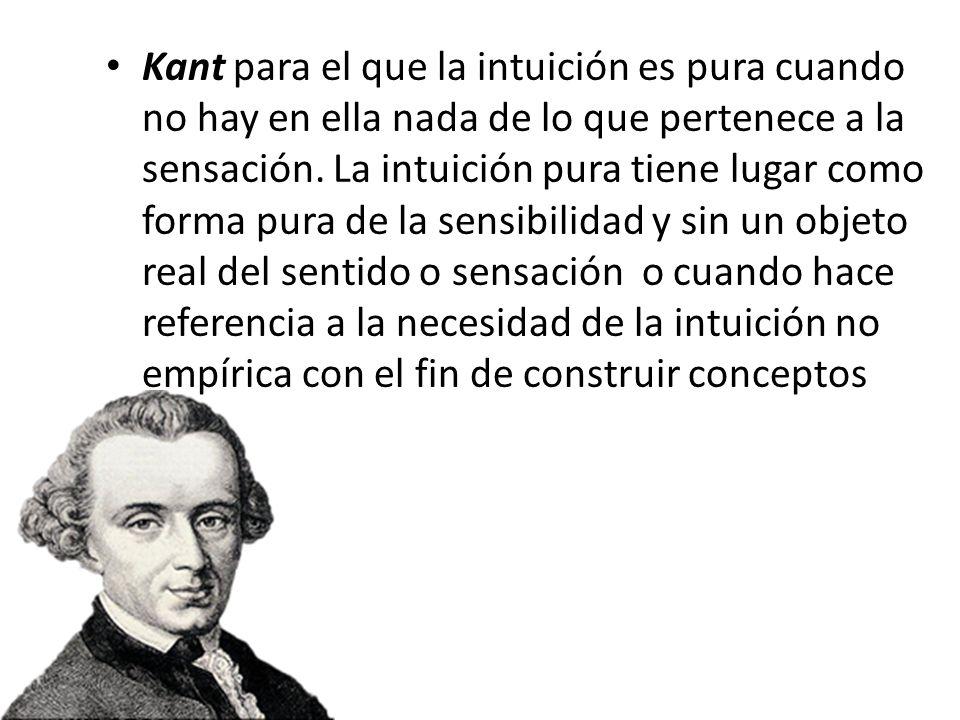Kant para el que la intuición es pura cuando no hay en ella nada de lo que pertenece a la sensación.