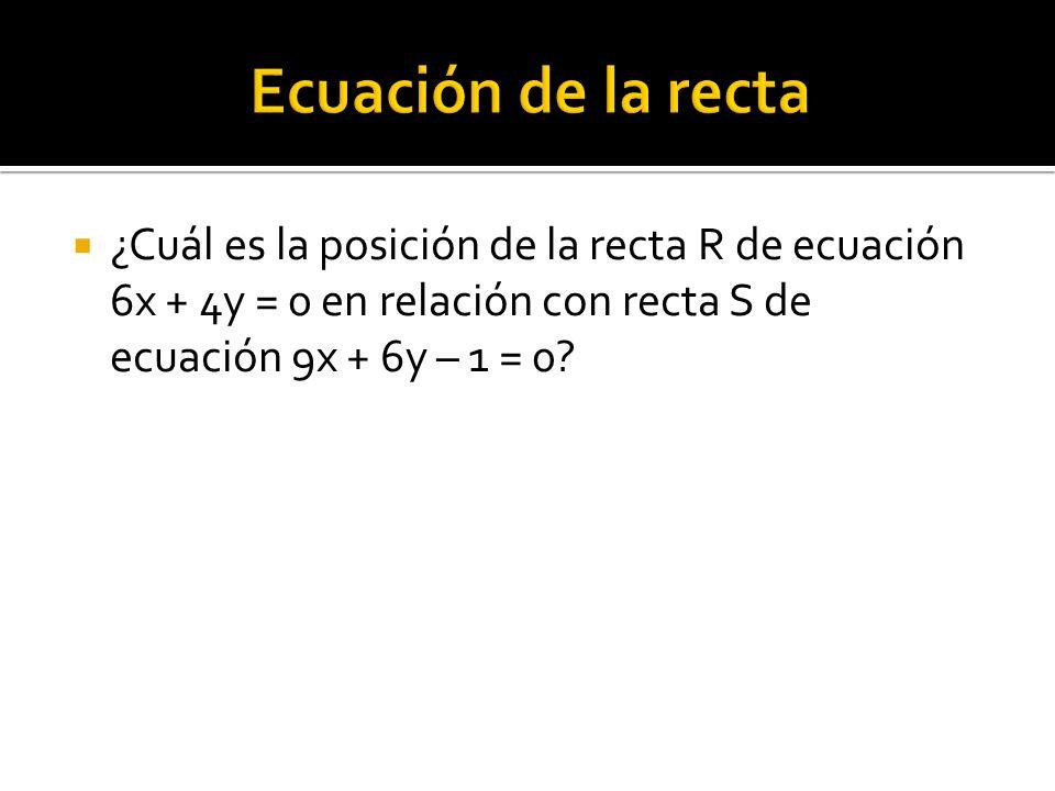 Ecuación de la recta ¿Cuál es la posición de la recta R de ecuación 6x + 4y = 0 en relación con recta S de ecuación 9x + 6y – 1 = 0