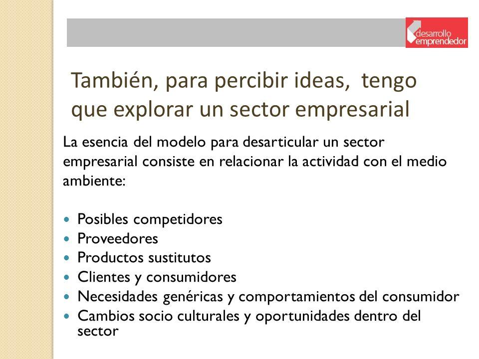 También, para percibir ideas, tengo que explorar un sector empresarial